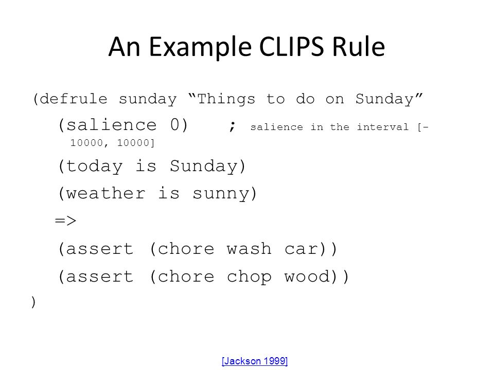 An Example CLIPS Rule (defrule sunday Things to do on Sunday (salience 0) ; salience in the interval [-10000, 10000]